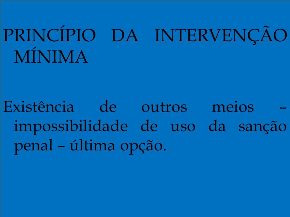 PRINCÍPIO DA INTERVENÇÃO MÍNIMA Existência de outros meios – impossibilidade de uso da sanção penal – última opção.