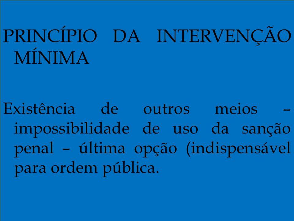 PRINCÍPIO DA INTERVENÇÃO MÍNIMA Existência de outros meios – impossibilidade de uso da sanção penal – última opção (indispensável para ordem pública.