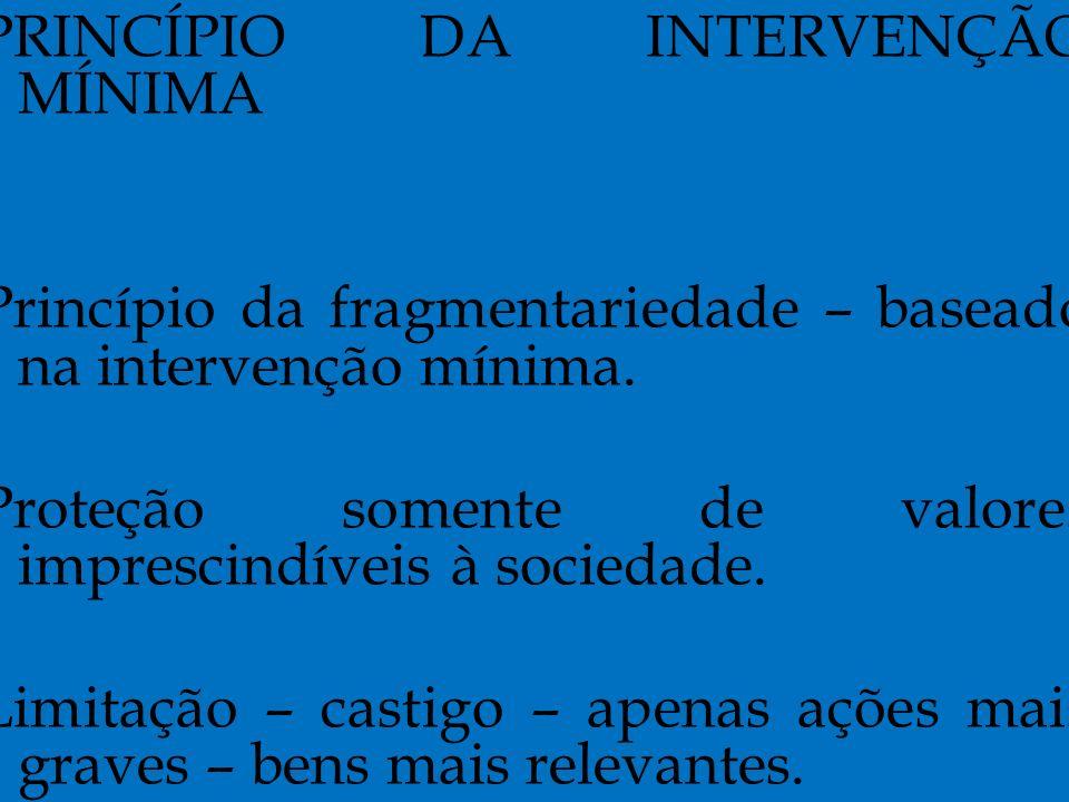 PRINCÍPIO DA INTERVENÇÃO MÍNIMA Princípio da fragmentariedade – baseado na intervenção mínima.