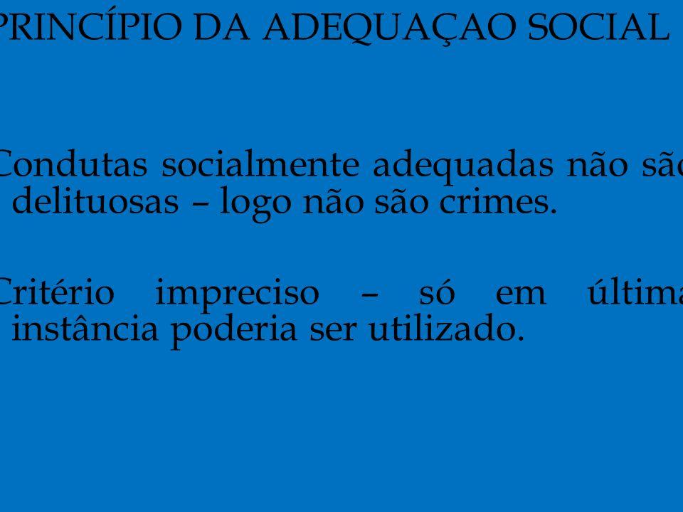 PRINCÍPIO DA ADEQUAÇAO SOCIAL Condutas socialmente adequadas não são delituosas – logo não são crimes.