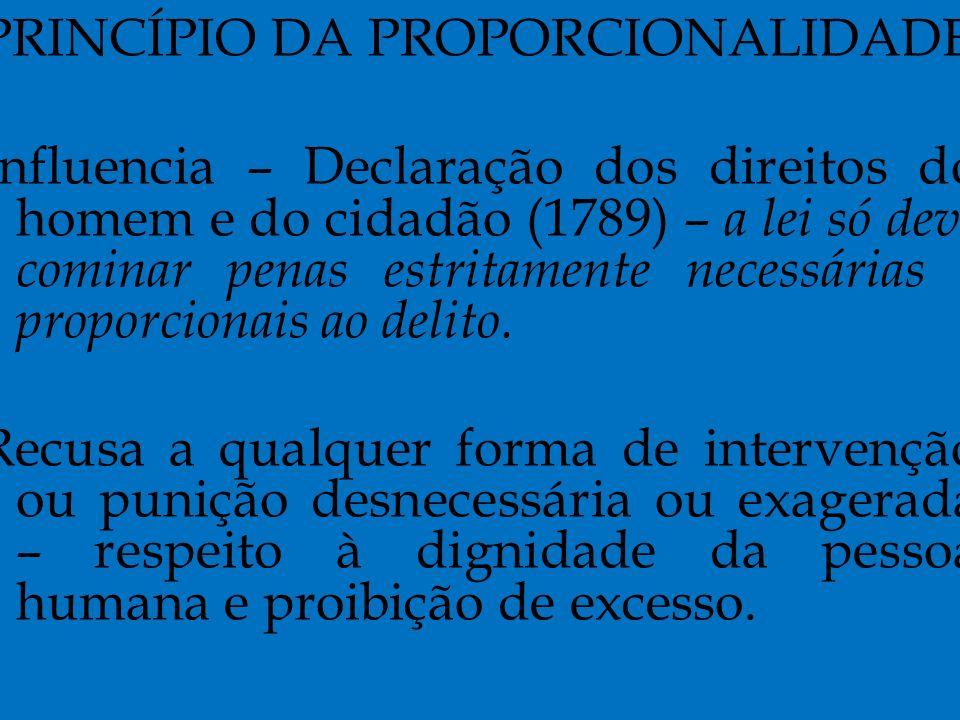 PRINCÍPIO DA PROPORCIONALIDADE Influencia – Declaração dos direitos do homem e do cidadão (1789) – a lei só deve cominar penas estritamente necessárias e proporcionais ao delito.