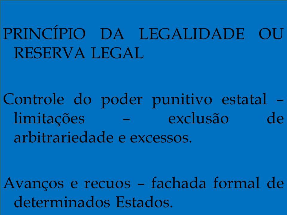PRINCÍPIO DA LEGALIDADE OU RESERVA LEGAL Controle do poder punitivo estatal – limitações – exclusão de arbitrariedade e excessos.