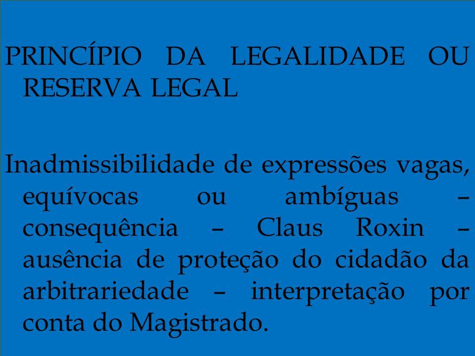 PRINCÍPIO DA LEGALIDADE OU RESERVA LEGAL Inadmissibilidade de expressões vagas, equívocas ou ambíguas – consequência – Claus Roxin – ausência de proteção do cidadão da arbitrariedade – interpretação por conta do Magistrado.