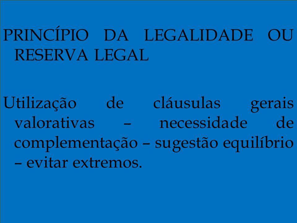 PRINCÍPIO DA LEGALIDADE OU RESERVA LEGAL Utilização de cláusulas gerais valorativas – necessidade de complementação – sugestão equilíbrio – evitar extremos.