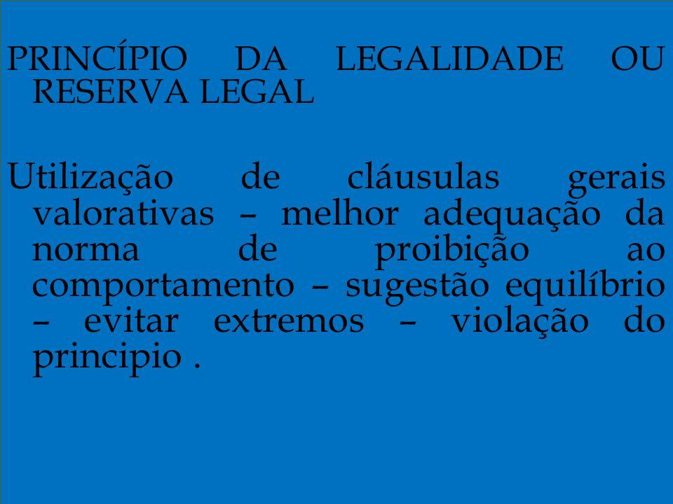 PRINCÍPIO DA LEGALIDADE OU RESERVA LEGAL Utilização de cláusulas gerais valorativas – melhor adequação da norma de proibição ao comportamento – sugestão equilíbrio – evitar extremos – violação do principio.