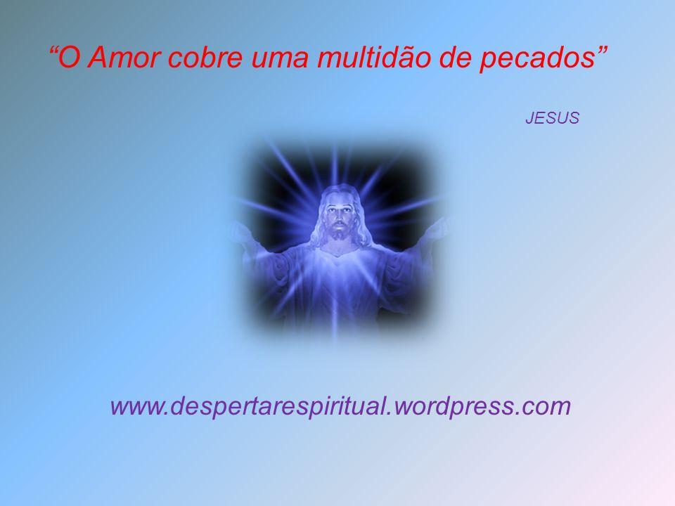 O Amor cobre uma multidão de pecados JESUS www.despertarespiritual.wordpress.com