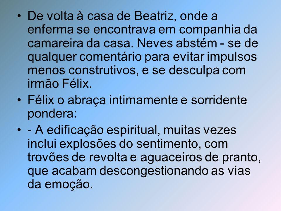 À pedido de Félix, Neves ministrou uma prece, enquanto ministravam passe em Beatriz a fim de que se aliviasse e dormisse, providenciando para que não se retirasse do corpo por enquanto.