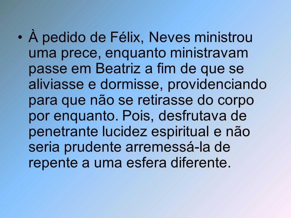 À pedido de Félix, Neves ministrou uma prece, enquanto ministravam passe em Beatriz a fim de que se aliviasse e dormisse, providenciando para que não