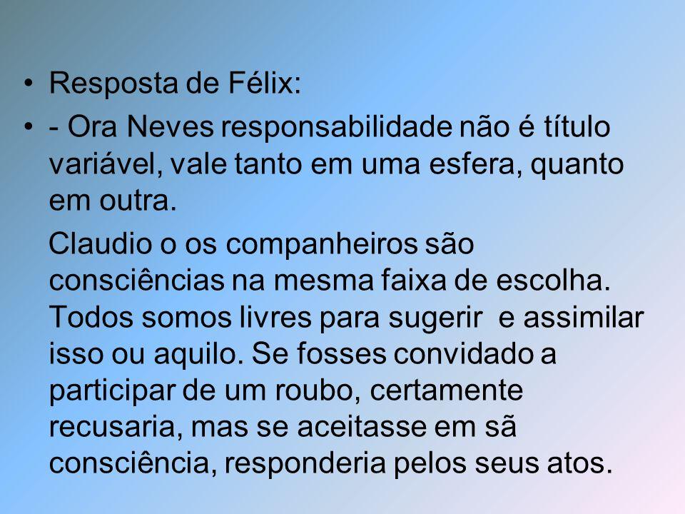 Resposta de Félix: - Ora Neves responsabilidade não é título variável, vale tanto em uma esfera, quanto em outra. Claudio o os companheiros são consci