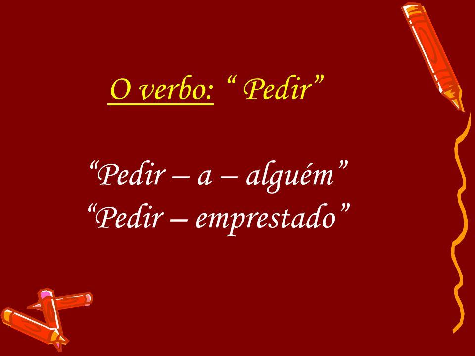O verbo: Pedir Pedir – a – alguém Pedir – emprestado