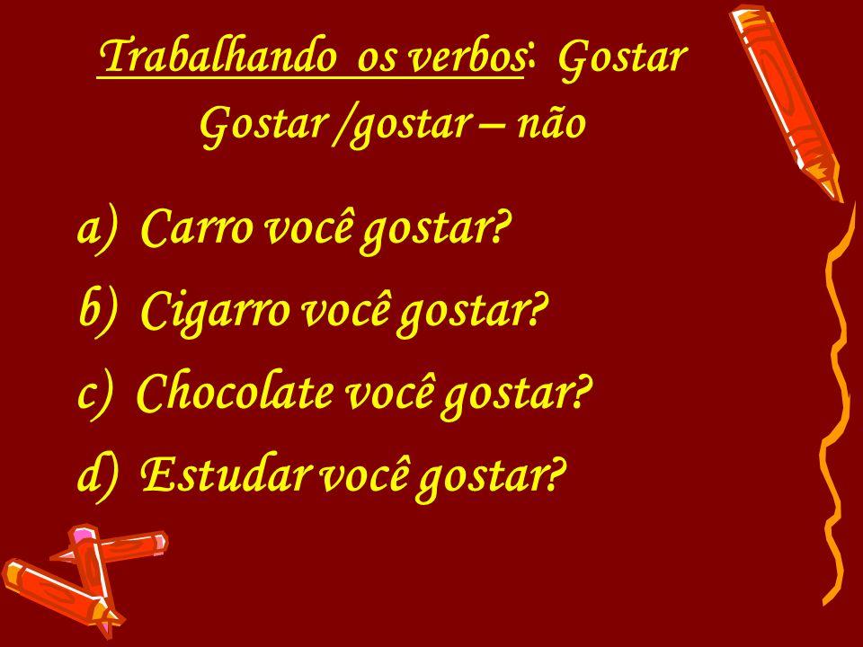 Trabalhando os verbos : Gostar Gostar /gostar – não a) Carro você gostar? b) Cigarro você gostar? c) Chocolate você gostar? d) Estudar você gostar?