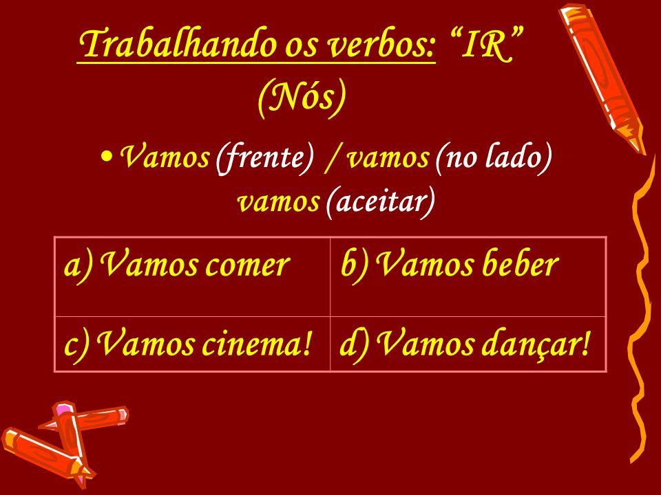 Trabalhando os verbos: IR (Nós) Vamos (frente) / vamos (no lado) vamos (aceitar) a) Vamos comerb) Vamos beber c) Vamos cinema!d) Vamos dançar!