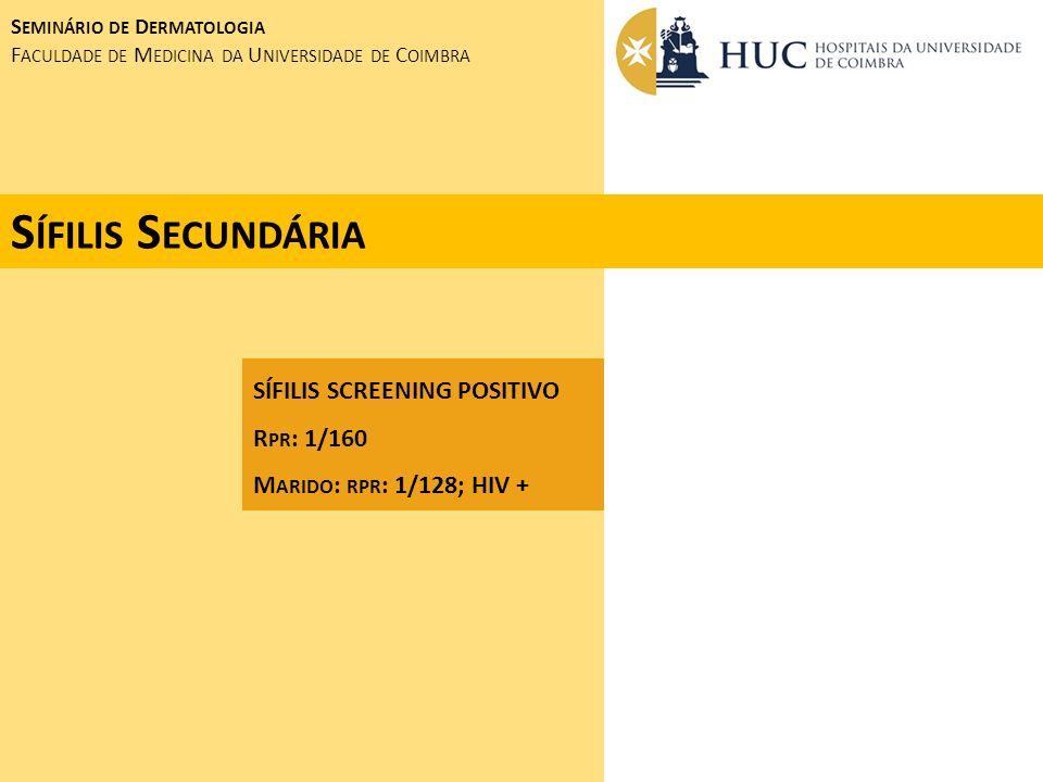 S EMINÁRIO DE D ERMATOLOGIA F ACULDADE DE M EDICINA DA U NIVERSIDADE DE C OIMBRA S ÍFILIS S ECUNDÁRIA SÍFILIS SCREENING POSITIVO R PR : 1/160 M ARIDO