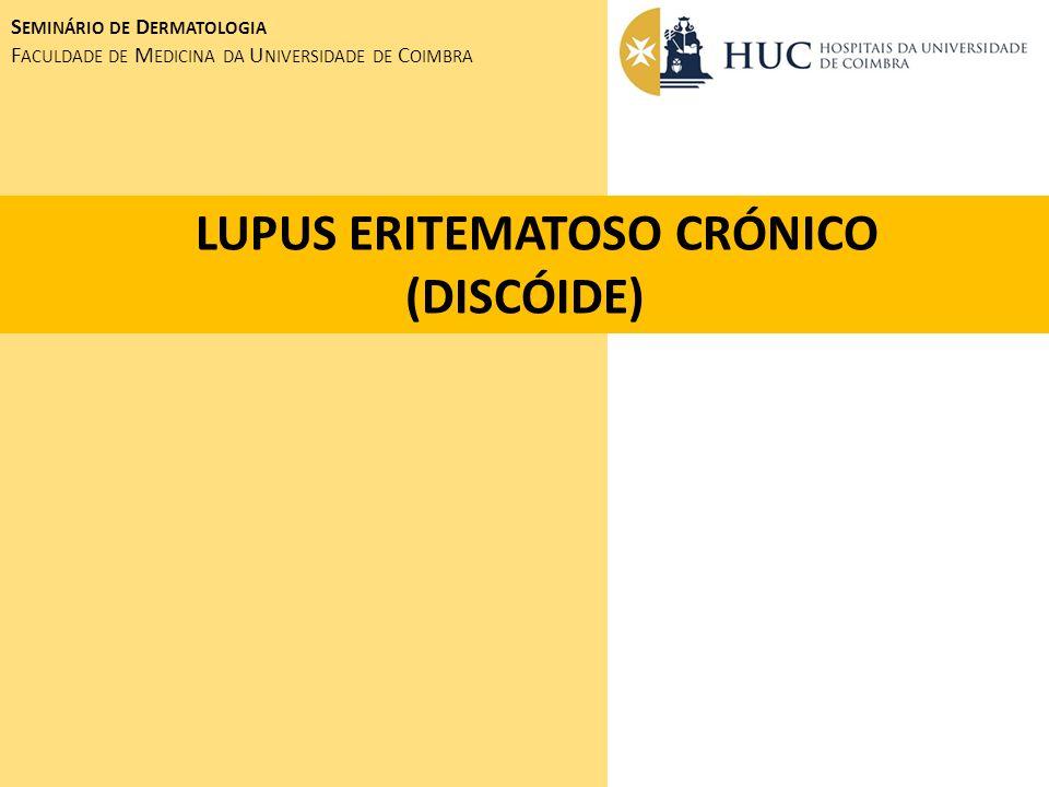LUPUS ERITEMATOSO CRÓNICO (DISCÓIDE) S EMINÁRIO DE D ERMATOLOGIA F ACULDADE DE M EDICINA DA U NIVERSIDADE DE C OIMBRA