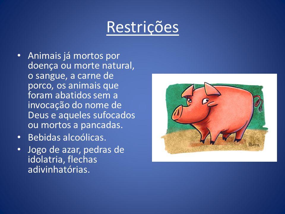 Restrições Animais já mortos por doença ou morte natural, o sangue, a carne de porco, os animais que foram abatidos sem a invocação do nome de Deus e