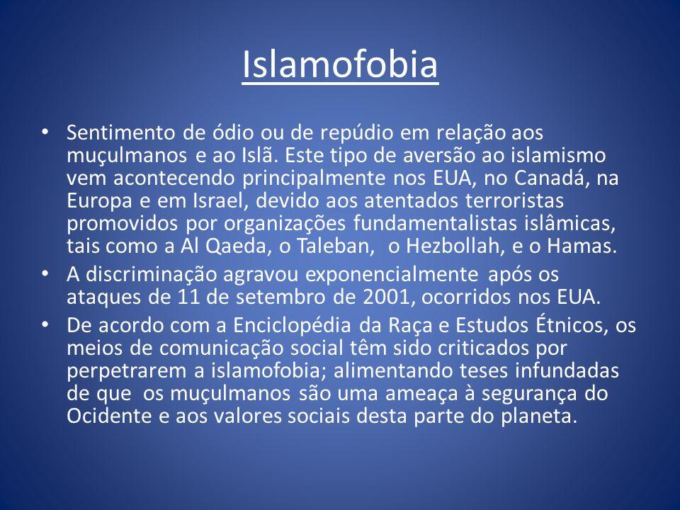 Islamofobia Sentimento de ódio ou de repúdio em relação aos muçulmanos e ao Islã. Este tipo de aversão ao islamismo vem acontecendo principalmente nos