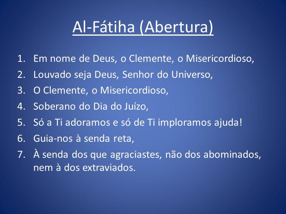 Al-Fátiha (Abertura) 1.Em nome de Deus, o Clemente, o Misericordioso, 2.Louvado seja Deus, Senhor do Universo, 3.O Clemente, o Misericordioso, 4.Sober