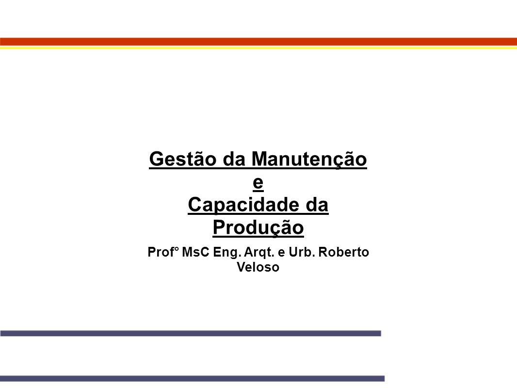 Gestão da Manutenção e Capacidade da Produção Prof° MsC Eng. Arqt. e Urb. Roberto Veloso