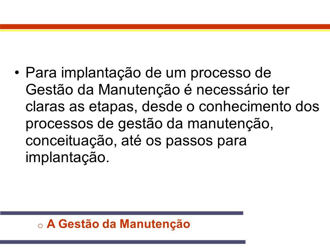 o A Gestão da Manutenção Para implantação de um processo de Gestão da Manutenção é necessário ter claras as etapas, desde o conhecimento dos processos