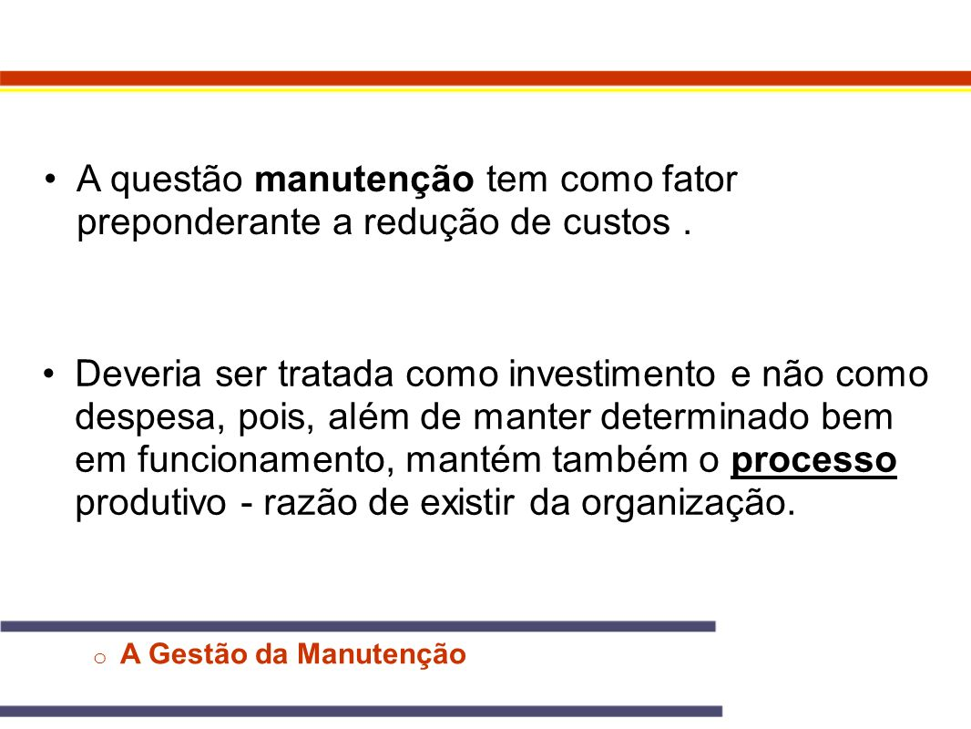 o A Gestão da Manutenção O objetivo da atividade de manutenção é conservar o sistema de produção em boas condições de operação, incorrendo no menor custo possível.