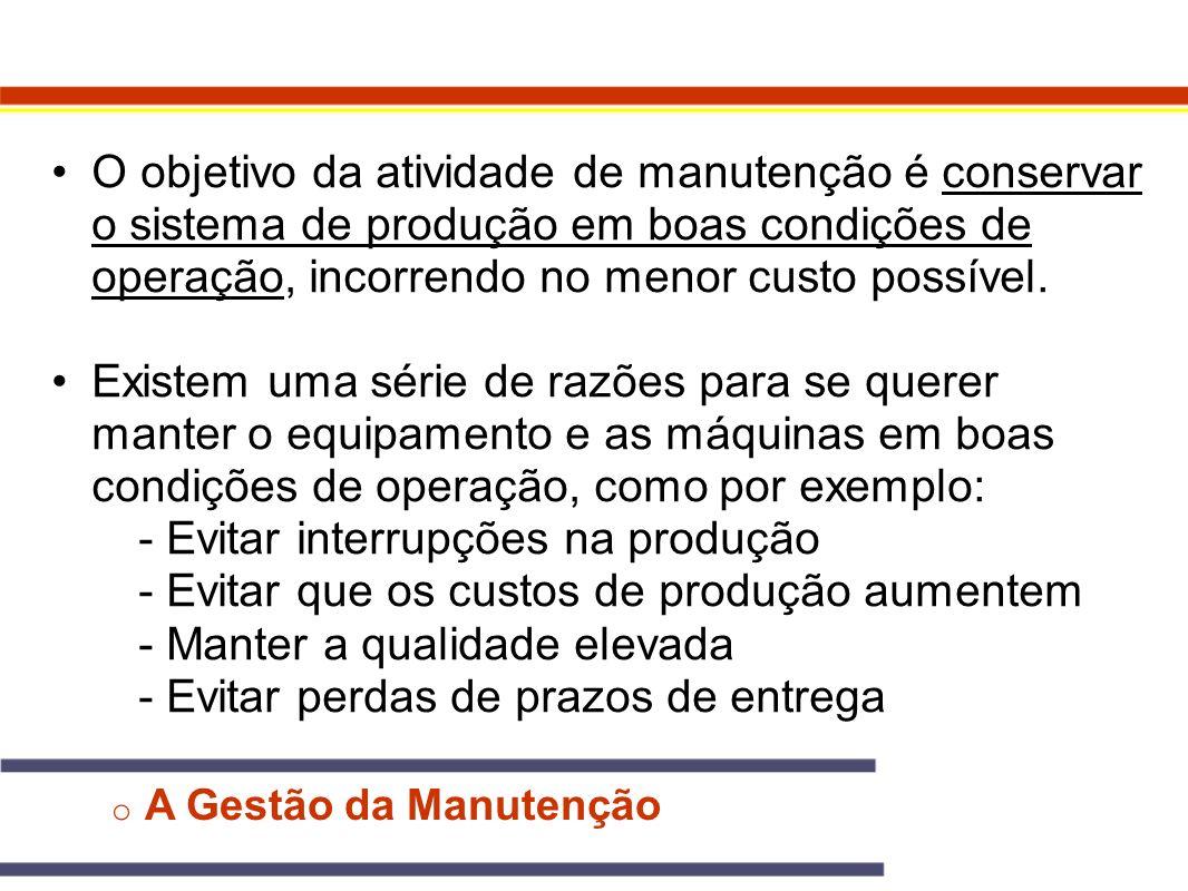 o A Gestão da Manutenção O objetivo da atividade de manutenção é conservar o sistema de produção em boas condições de operação, incorrendo no menor cu