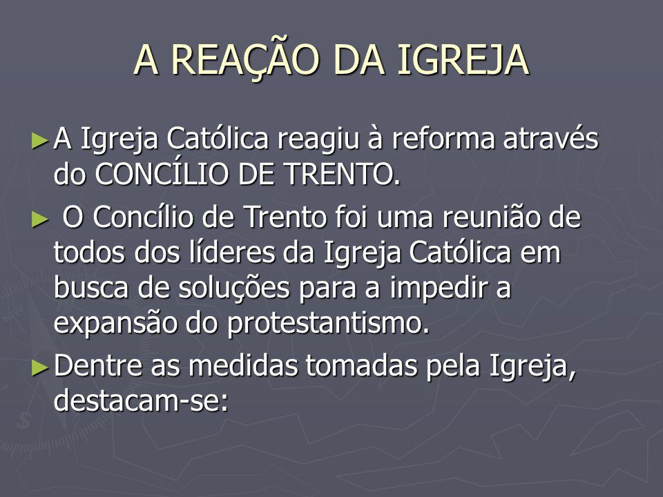 A REAÇÃO DA IGREJA A Igreja Católica reagiu à reforma através do CONCÍLIO DE TRENTO. A Igreja Católica reagiu à reforma através do CONCÍLIO DE TRENTO.