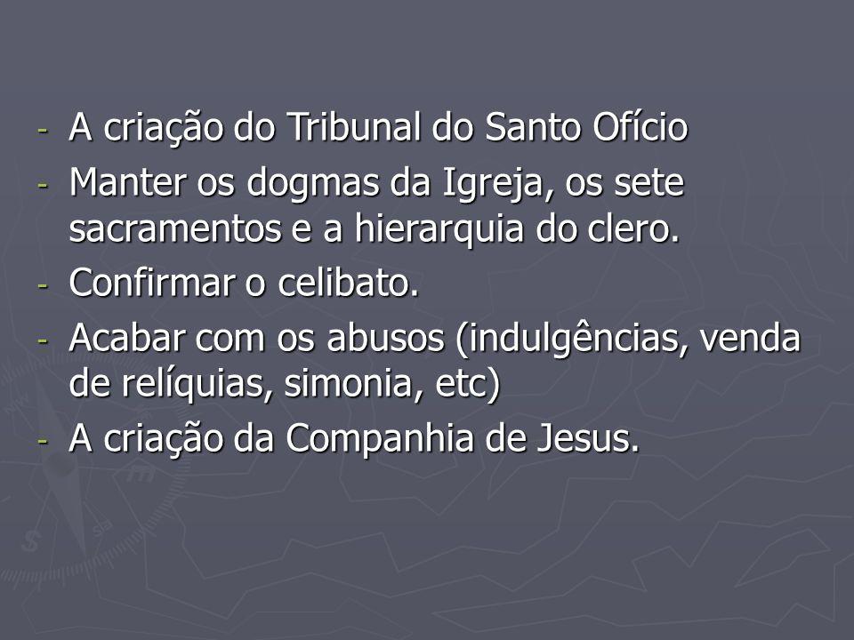 - A criação do Tribunal do Santo Ofício - Manter os dogmas da Igreja, os sete sacramentos e a hierarquia do clero. - Confirmar o celibato. - Acabar co