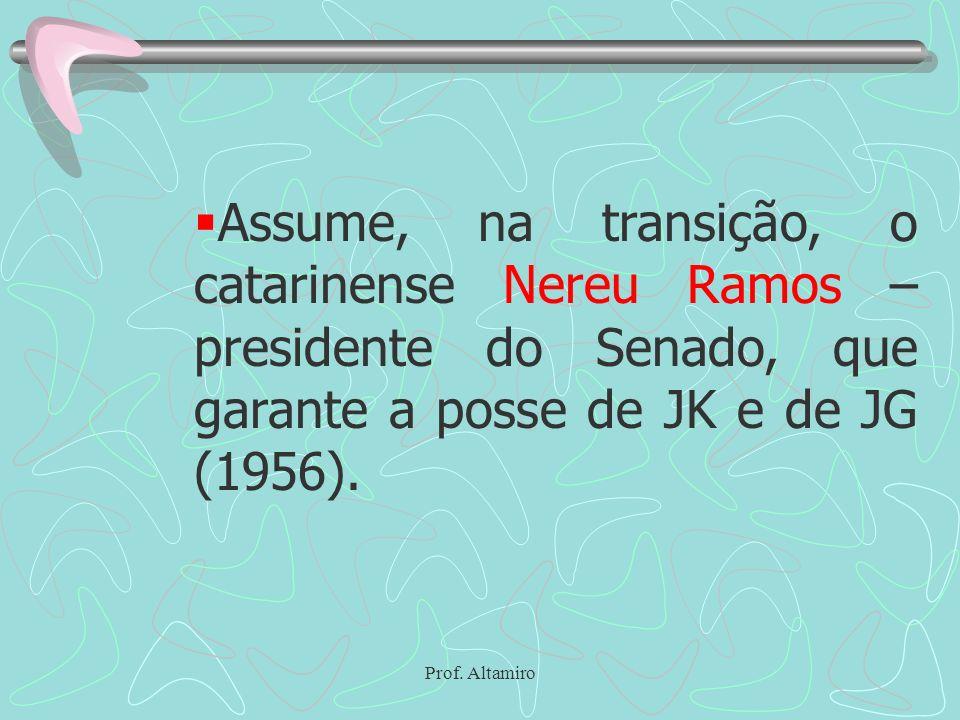 Prof. Altamiro Assume, na transição, o catarinense Nereu Ramos – presidente do Senado, que garante a posse de JK e de JG (1956).