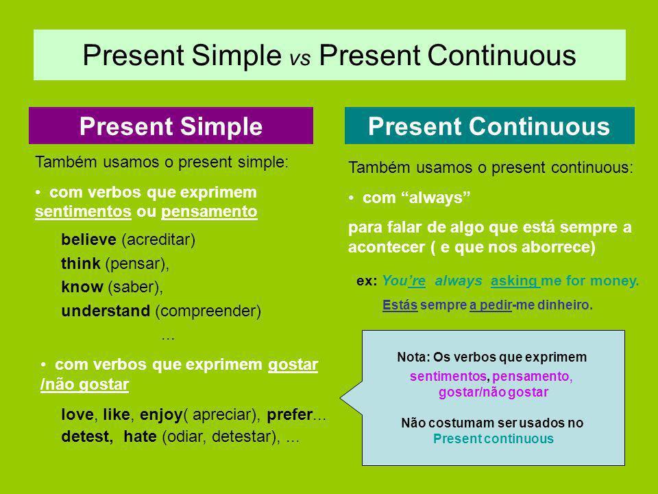 Present Simple vs Present Continuous Present SimplePresent Continuous Também usamos o present simple: com verbos que exprimem sentimentos ou pensament