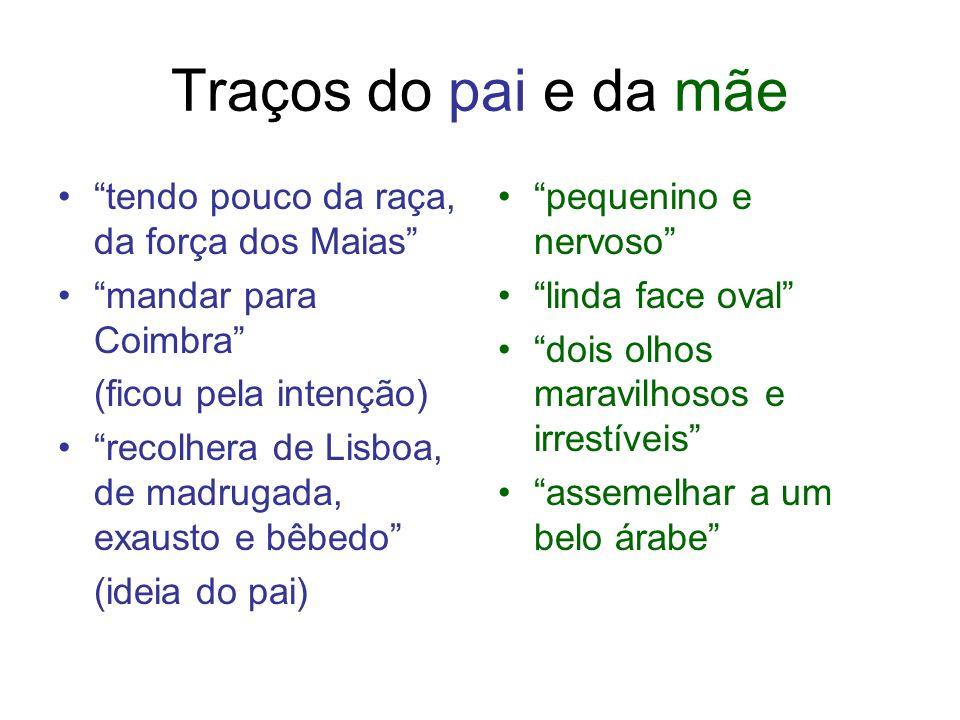 Traços do pai e da mãe tendo pouco da raça, da força dos Maias mandar para Coimbra (ficou pela intenção) recolhera de Lisboa, de madrugada, exausto e
