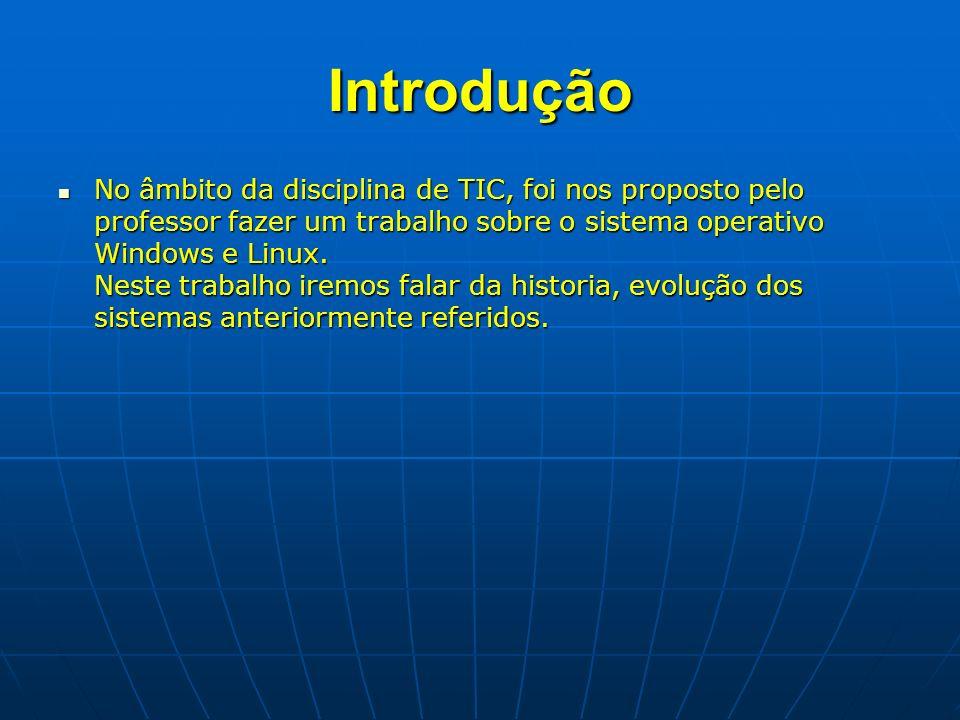 Introdução No âmbito da disciplina de TIC, foi nos proposto pelo professor fazer um trabalho sobre o sistema operativo Windows e Linux. Neste trabalho