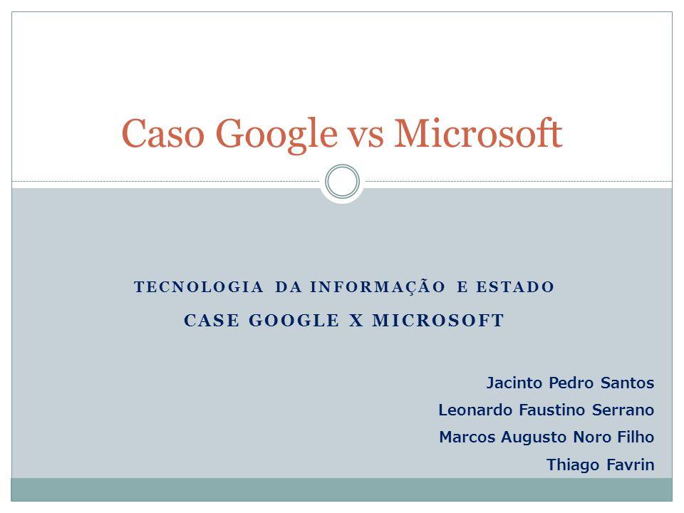 TECNOLOGIA DA INFORMAÇÃO E ESTADO CASE GOOGLE X MICROSOFT Caso Google vs Microsoft Jacinto Pedro Santos Leonardo Faustino Serrano Marcos Augusto Noro