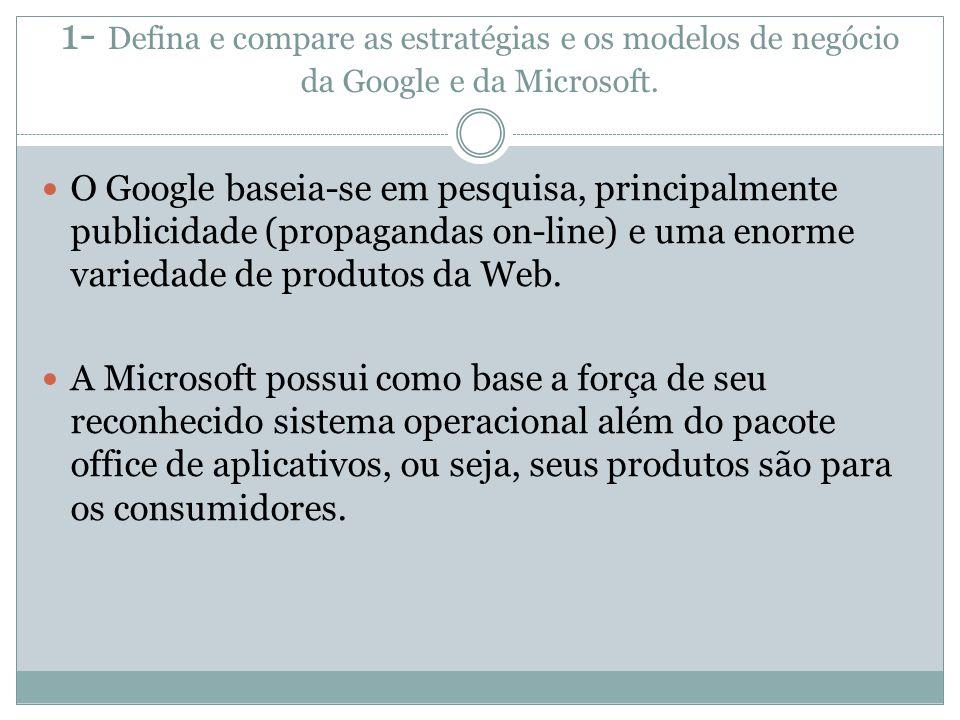 1- Defina e compare as estratégias e os modelos de negócio da Google e da Microsoft. O Google baseia-se em pesquisa, principalmente publicidade (propa
