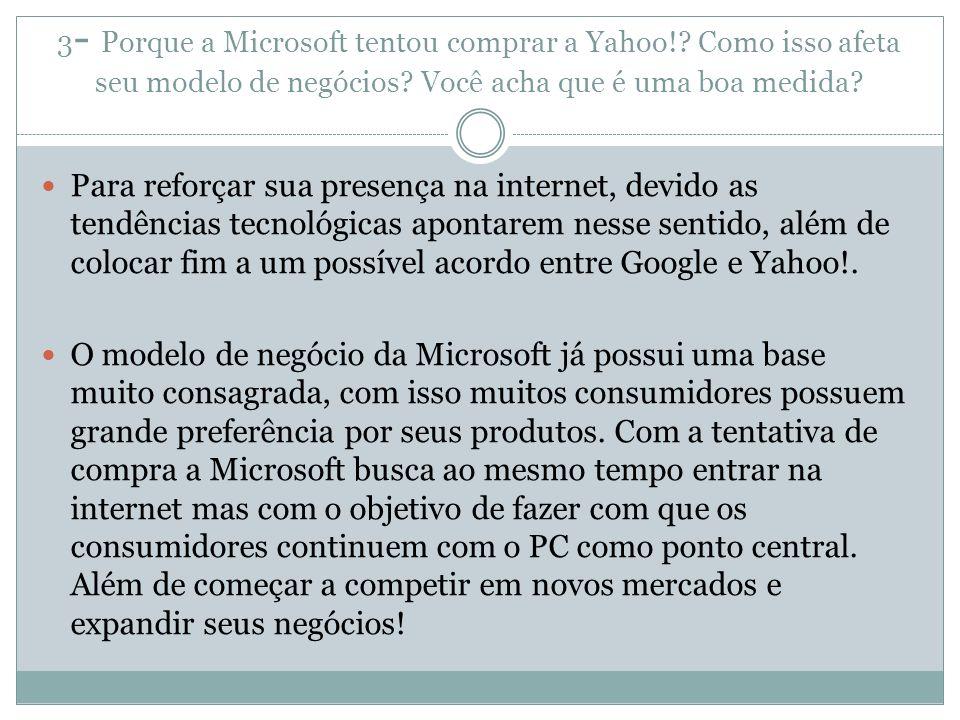 3 - Porque a Microsoft tentou comprar a Yahoo!? Como isso afeta seu modelo de negócios? Você acha que é uma boa medida? Para reforçar sua presença na