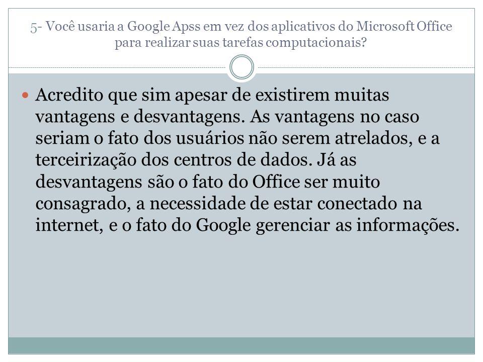 5- Você usaria a Google Apss em vez dos aplicativos do Microsoft Office para realizar suas tarefas computacionais? Acredito que sim apesar de existire