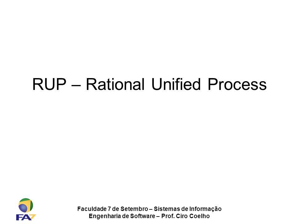 Faculdade 7 de Setembro – Sistemas de Informação Engenharia de Software – Prof. Ciro Coelho RUP – Rational Unified Process