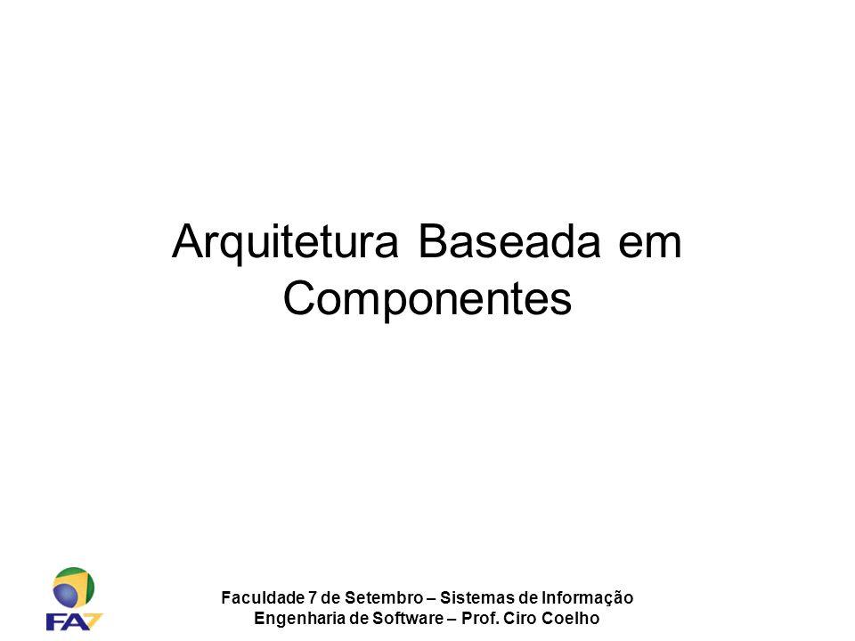 Faculdade 7 de Setembro – Sistemas de Informação Engenharia de Software – Prof. Ciro Coelho Arquitetura Baseada em Componentes