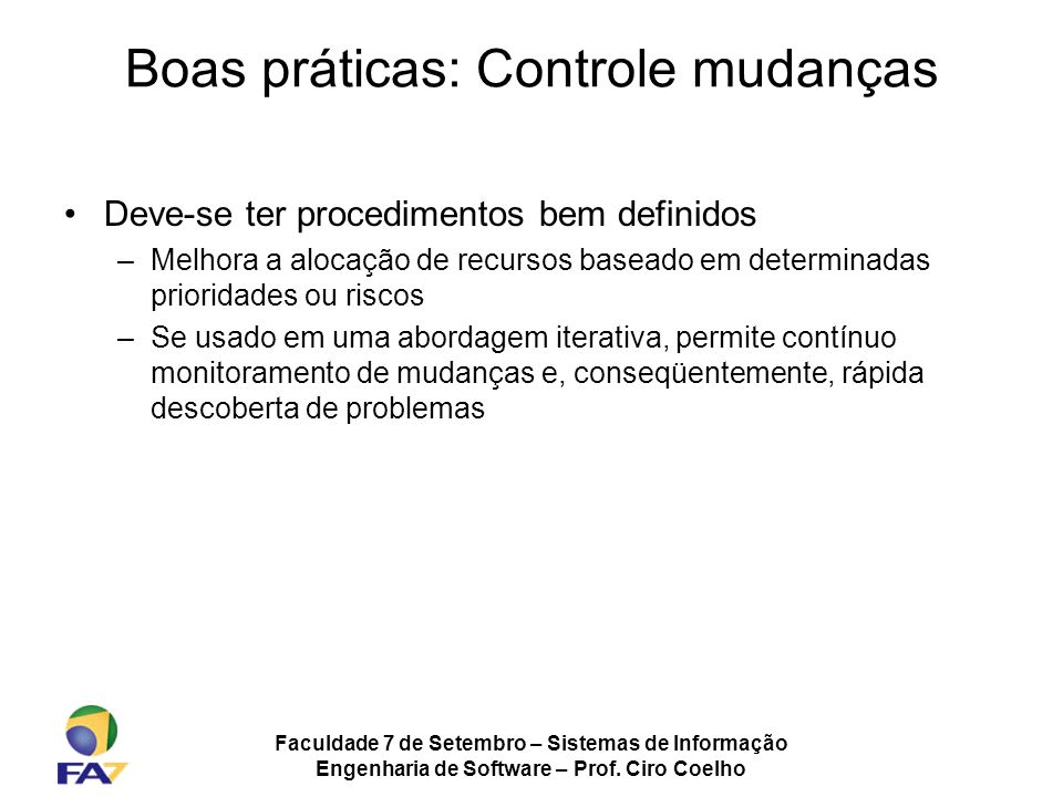 Faculdade 7 de Setembro – Sistemas de Informação Engenharia de Software – Prof. Ciro Coelho Boas práticas: Controle mudanças Deve-se ter procedimentos