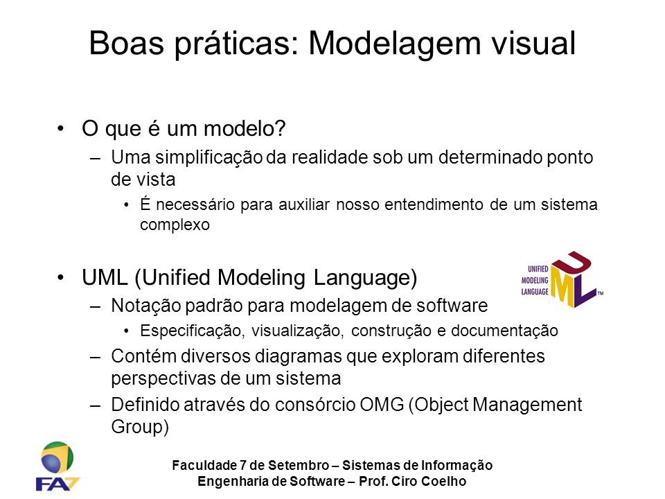Faculdade 7 de Setembro – Sistemas de Informação Engenharia de Software – Prof. Ciro Coelho Boas práticas: Modelagem visual O que é um modelo? –Uma si