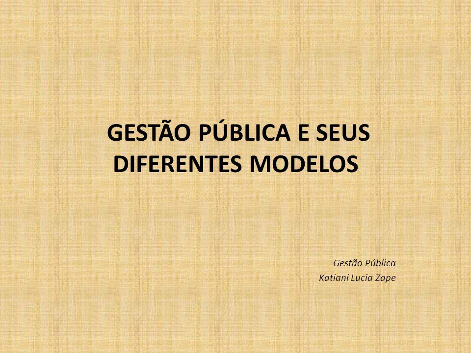 GESTÃO PÚBLICA E SEUS DIFERENTES MODELOS Gestão Pública Katiani Lucia Zape
