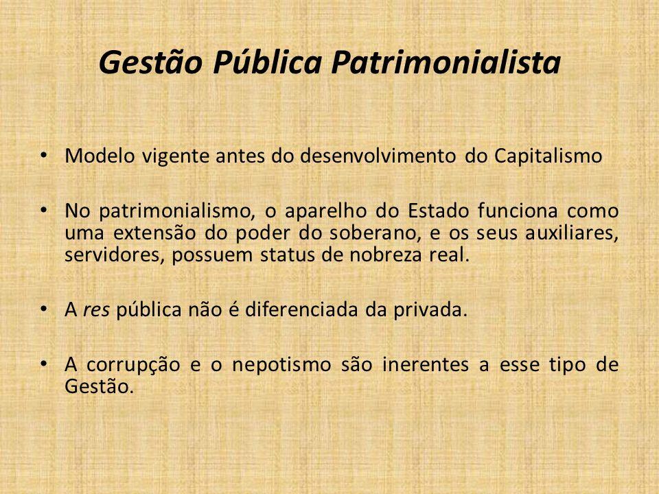 Gestão Pública Patrimonialista Modelo vigente antes do desenvolvimento do Capitalismo No patrimonialismo, o aparelho do Estado funciona como uma exten