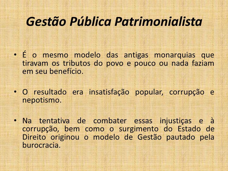 Gestão Pública Patrimonialista É o mesmo modelo das antigas monarquias que tiravam os tributos do povo e pouco ou nada faziam em seu benefício. O resu