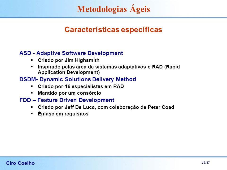 Ciro Coelho 15/37 Metodologias Ágeis Características específicas ASD - Adaptive Software Development Criado por Jim Highsmith Inspirado pelas área de