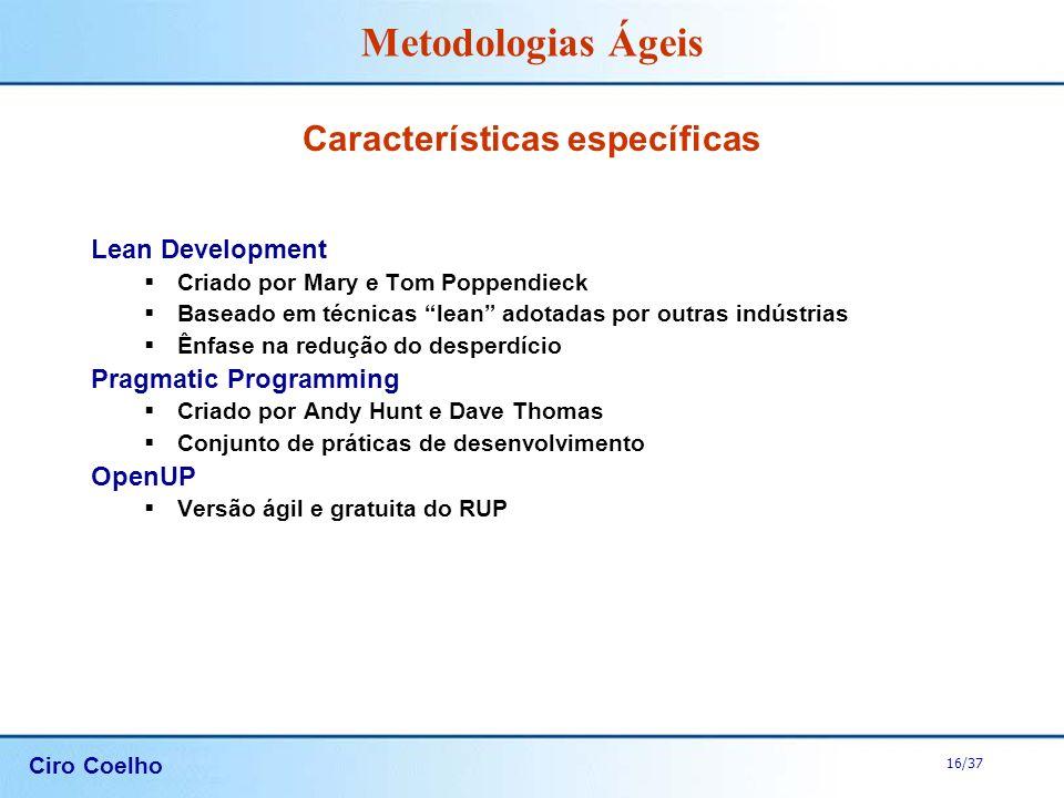 Ciro Coelho 16/37 Metodologias Ágeis Características específicas Lean Development Criado por Mary e Tom Poppendieck Baseado em técnicas lean adotadas