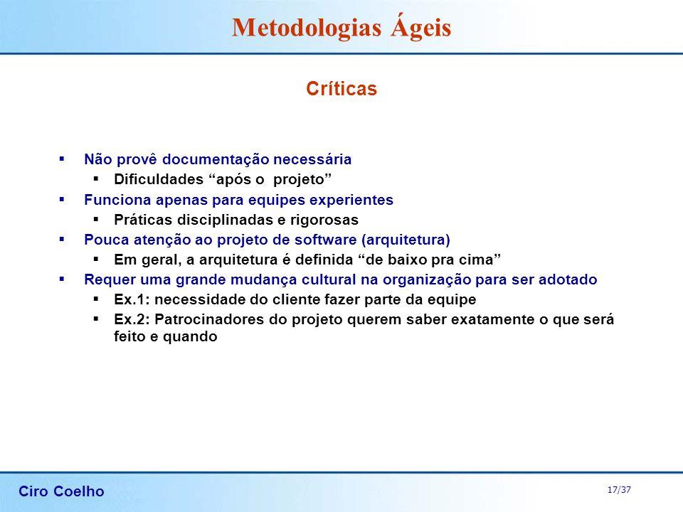Ciro Coelho 17/37 Metodologias Ágeis Críticas Não provê documentação necessária Dificuldades após o projeto Funciona apenas para equipes experientes P