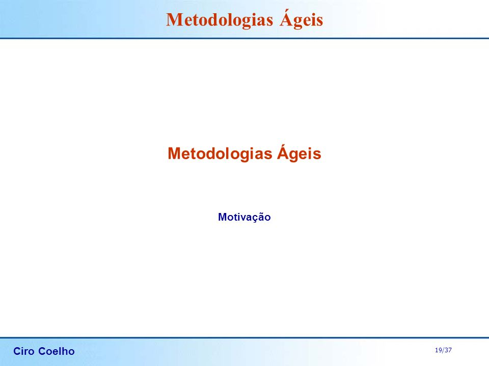 Ciro Coelho 19/37 Metodologias Ágeis Motivação