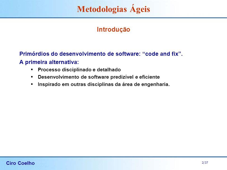 Ciro Coelho 2/37 Metodologias Ágeis Introdução Primórdios do desenvolvimento de software: code and fix. A primeira alternativa: Processo disciplinado