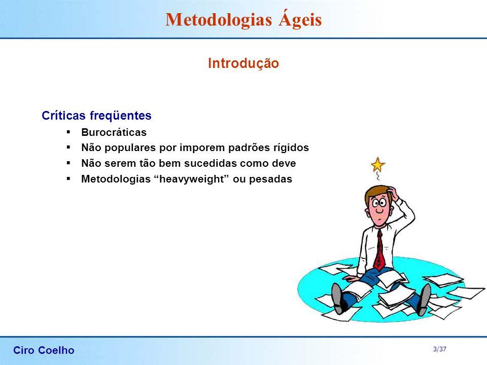 Ciro Coelho 3/37 Metodologias Ágeis Introdução Críticas freqüentes Burocráticas Não populares por imporem padrões rígidos Não serem tão bem sucedidas