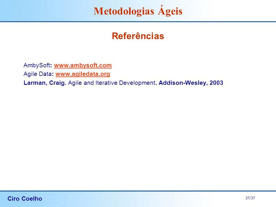 Ciro Coelho 37/37 Metodologias Ágeis AmbySoft: www.ambysoft.comwww.ambysoft.com Agile Data: www.agiledata.orgwww.agiledata.org Larman, Craig. Agile an