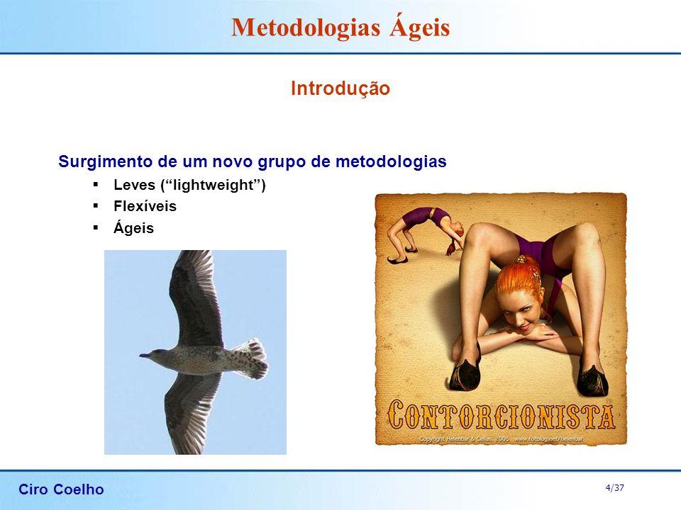 Ciro Coelho 4/37 Metodologias Ágeis Introdução Surgimento de um novo grupo de metodologias Leves (lightweight) Flexíveis Ágeis